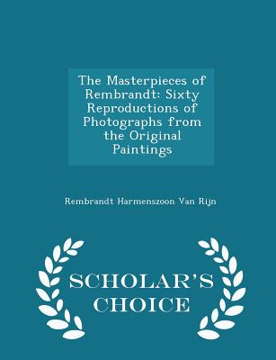 The Masterpieces of Rembrandt: Sixty Reproductions of Photographs from the Original Paintings - Scholar's Choice Edition, Van Rijn, Rembrandt Harmenszoon