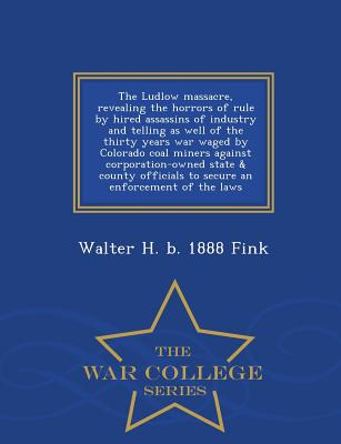 The Ludlow massacre, revealing the horrors of rule by hired assassins of industry and telling as well of the thirty years war waged by Colorado coal ... secure an enforcement of the laws  - War Coll, Fink, Walter H. b. 1888