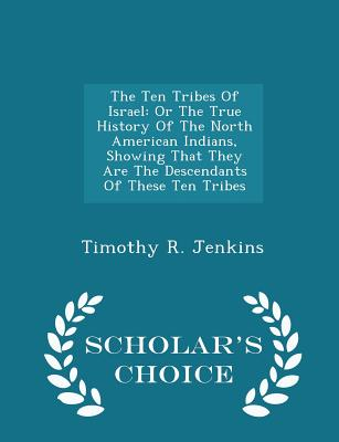 The Ten Tribes Of Israel: Or The True History Of The North American Indians, Showing That They Are The Descendants Of These Ten Tribes - Scholar's Choice Edition, Jenkins, Timothy R.
