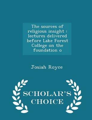 The sources of religious insight: lectures delivered before Lake Forest College on the foundation o - Scholar's Choice Edition, Royce, Josiah