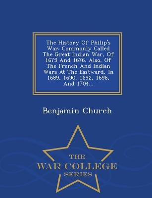 The History Of Philip's War: Commonly Called The Great Indian War, Of 1675 And 1676. Also, Of The French And Indian Wars At The Eastward, In 1689, 1690, 1692, 1696, And 1704... - War College Series, Church, Benjamin