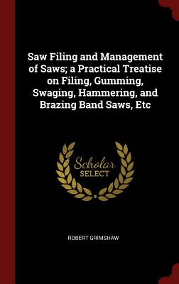 Saw Filing and Management of Saws; a Practical Treatise on Filing, Gumming, Swaging, Hammering, and Brazing Band Saws, Etc, Grimshaw, Robert