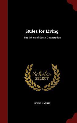Rules for Living: The Ethics of Social Cooperation, Hazlitt, Henry