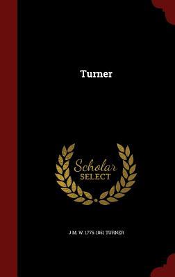 Turner, Turner, J M. W. 1775-1851