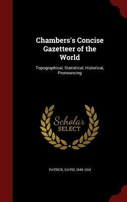 Chambers's Concise Gazetteer of the World: Topographical, Statistical, Historical, Pronouncing, Patrick, David