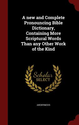 Image for A new and Complete Pronouncing Bible Dictionary, Containing More Scriptural Words Than any Other Work of the Kind