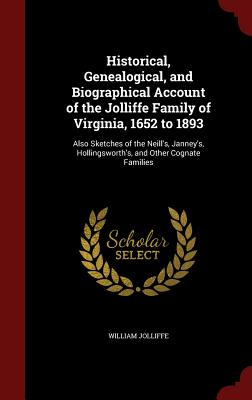 Image for Historical, Genealogical, and Biographical Account of the Jolliffe Family of Virginia, 1652 to 1893: Also Sketches of the Neill's, Janney's, Hollingsworth's, and Other Cognate Families
