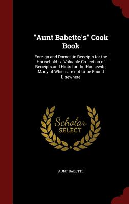 Aunt Babette's Cook Book: Foreign and Domestic Receipts for the Household : a Valuable Collection of Receipts and Hints for the Housewife, Many of Which are not to be Found Elsewhere, Babette, Aunt