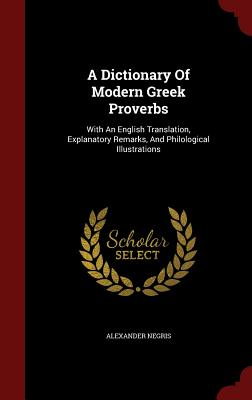 A Dictionary Of Modern Greek Proverbs: With An English Translation, Explanatory Remarks, And Philological Illustrations, Negris, Alexander
