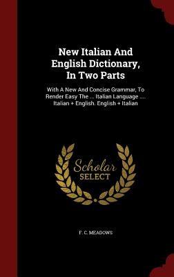 New Italian And English Dictionary, In Two Parts: With A New And Concise Grammar, To Render Easy The ... Italian Language .... Italian + English. English + Italian, Meadows, F. C.