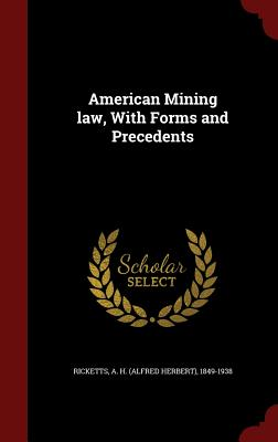 American Mining law, With Forms and Precedents, Ricketts, A H. 1849-1938