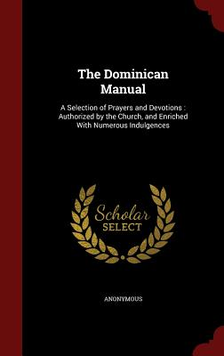 The Dominican Manual: A Selection of Prayers and Devotions : Authorized by the Church, and Enriched With Numerous Indulgences, Anonymous