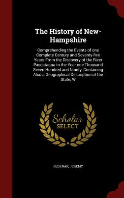 The History of New-Hampshire: Comprehending the Events of one Complete Century and Seventy-five Years From the Discovery of the River Pascataqua to ... a Geographical Description of the State, W, Belknap, Jeremy
