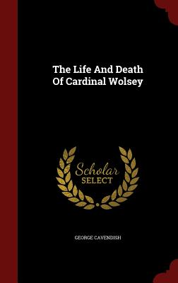 The Life And Death Of Cardinal Wolsey, Cavendish, George