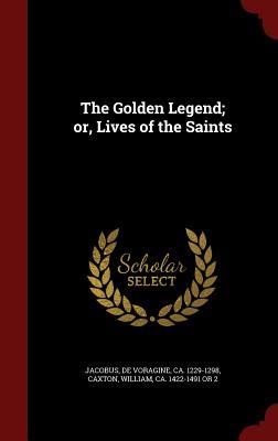 The Golden Legend; or, Lives of the Saints, Jacobus, de Voragine; Caxton, William