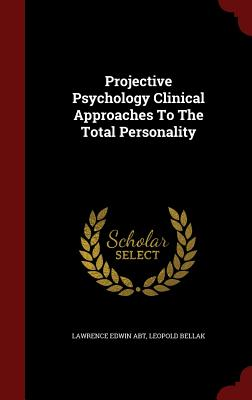 Projective Psychology Clinical Approaches To The Total Personality, Abt, Lawrence Edwin; Bellak, Leopold