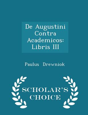 De Augustini Contra Academicos: Libris III - Scholar's Choice Edition, Drewniok, Paulus