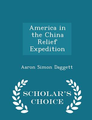 America in the China Relief Expedition - Scholar's Choice Edition, Daggett, Aaron Simon