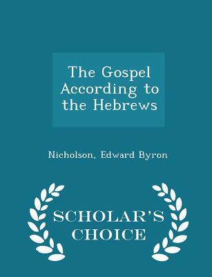 The Gospel According to the Hebrews - Scholar's Choice Edition, Byron, Nicholson Edward