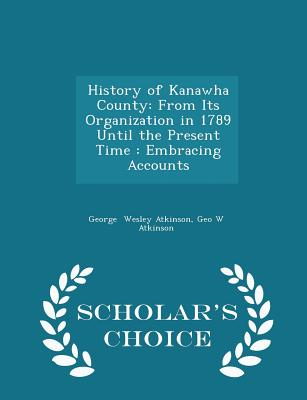 History of Kanawha County: From Its Organization in 1789 Until the Present Time : Embracing Accounts - Scholar's Choice Edition, Wesley Atkinson, Geo W Atkinson George
