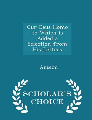 Cur Deus Homo to Which is Added a Selection from His Letters - Scholar's Choice Edition, Anselm