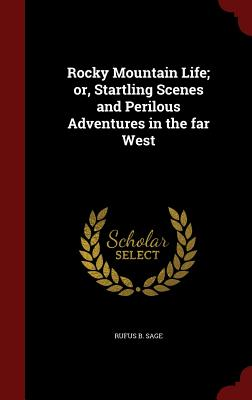 Rocky Mountain Life; or, Startling Scenes and Perilous Adventures in the far West, Sage, Rufus B.