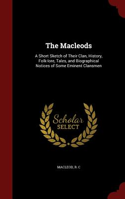 The Macleods: A Short Sketch of Their Clan, History, Folk-lore, Tales, and Biographical Notices of Some Eminent Clansmen, Macleod, R C