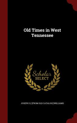 Old Times in West Tennessee, [Williams, Joseph S.] [from old catalog]