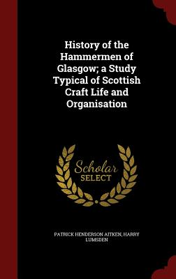 Image for History of the Hammermen of Glasgow; a Study Typical of Scottish Craft Life and Organisation