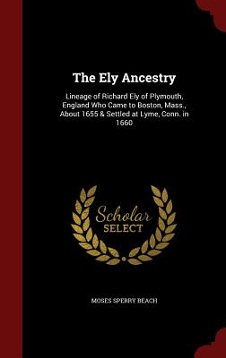 The Ely Ancestry: Lineage of Richard Ely of Plymouth, England Who Came to Boston, Mass, About 1655 & Settled at Lyme, Conn. in 1660, Beach, Moses Sperry