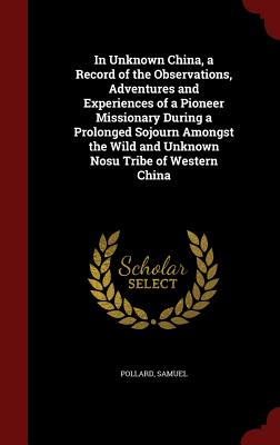 In Unknown China, a Record of the Observations, Adventures and Experiences of a Pioneer Missionary During a Prolonged Sojourn Amongst the Wild and Unknown Nosu Tribe of Western China, Pollard, Samuel