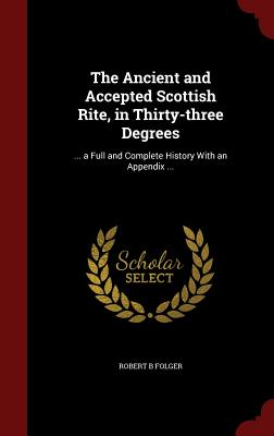 The Ancient and Accepted Scottish Rite, in Thirty-three Degrees: ... a Full and Complete History With an Appendix ..., Folger, Robert B