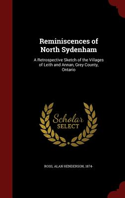 Reminiscences of North Sydenham: A Retrospective Sketch of the Villages of Leith and Annan, Grey County, Ontario, Ross, Alan Henderson