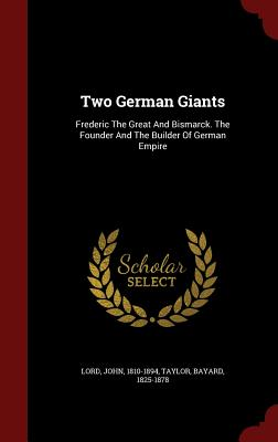 Two German Giants: Frederic The Great And Bismarck. The Founder And The Builder Of German Empire, 1810-1894, Lord John; 1825-1878, Taylor Bayard