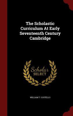 The Scholastic Curriculum At Early Seventeenth Century Cambridge, Costello, William T.