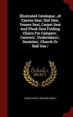 Illustrated Catalogue...of Canvas Seat, Slat Seat, Veneer Seat, Carpet Seat And Plush Seat Folding Chairs For Campers', Caterers', Undertakers', Societies', Church Or Hall Use /