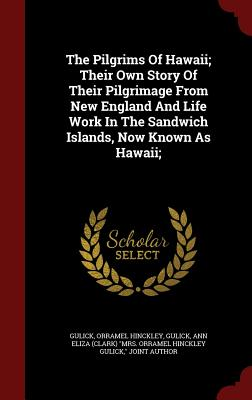 The Pilgrims Of Hawaii; Their Own Story Of Their Pilgrimage From New England And Life Work In The Sandwich Islands, Now Known As Hawaii;, Hinckley, Gulick Orramel