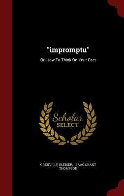 """""""impromptu"""": Or, How To Think On Your Feet, Kleiser, Grenville"""