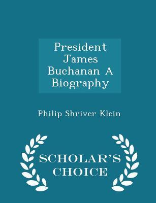 President James Buchanan A Biography - Scholar's Choice Edition, Klein, Philip Shriver