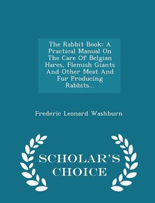 Image for The Rabbit Book: A Practical Manual On The Care Of Belgian Hares, Flemish Giants And Other Meat And Fur Producing Rabbits... - Scholar's Choice Edition