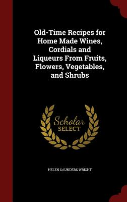 Old-Time Recipes for Home Made Wines, Cordials and Liqueurs From Fruits, Flowers, Vegetables, and Shrubs, Wright, Helen Saunders