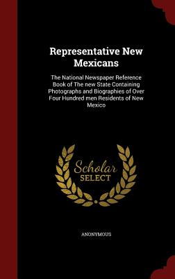 Representative New Mexicans: The National Newspaper Reference Book of The new State Containing Photographs and Biographies of Over Four Hundred men Residents of New Mexico, Anonymous