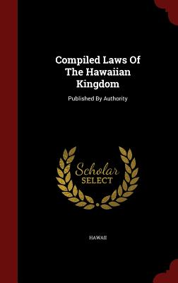 Compiled Laws Of The Hawaiian Kingdom: Published By Authority