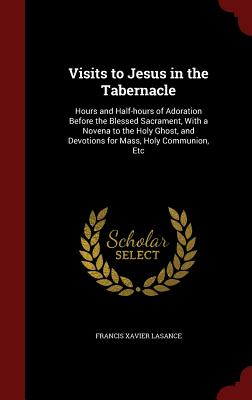 Visits to Jesus in the Tabernacle: Hours and Half-hours of Adoration Before the Blessed Sacrament, With a Novena to the Holy Ghost, and Devotions for Mass, Holy Communion, Etc, Lasance, Francis Xavier