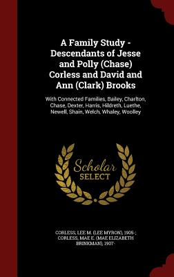 A Family Study - Descendants of Jesse and Polly (Chase) Corless and David and Ann (Clark) Brooks: With Connected Families, Bailey, Charlton, Chase, ... Luethe, Newell, Shain, Welch, Whaley, Woolley