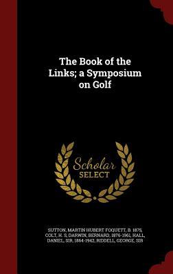 The Book of the Links; a Symposium on Golf, Sutton, Martin Hubert Foquett; Colt, H S; Darwin, Bernard