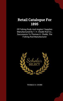 Retail Catalogue For 1895: Of Fishing Rods And Anglers' Supplies Manufactured By T. H. Chubb Rod Co., Successors To Thomas H. Chubb, The Fishing Rod Manufacturer, Chubb, Thomas H.