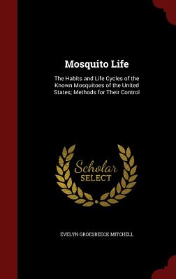 Mosquito Life: The Habits and Life Cycles of the Known Mosquitoes of the United States; Methods for Their Control, Mitchell, Evelyn Groesbeeck
