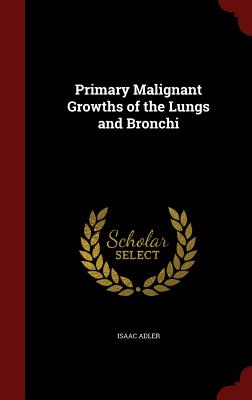 Primary Malignant Growths of the Lungs and Bronchi, Adler, Isaac