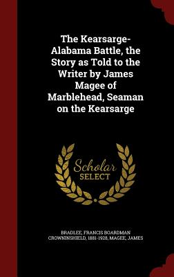 The Kearsarge-Alabama Battle, the Story as Told to the Writer by James Magee of Marblehead, Seaman on the Kearsarge, Bradlee, Francis Boardman Crowninshield; Magee, James